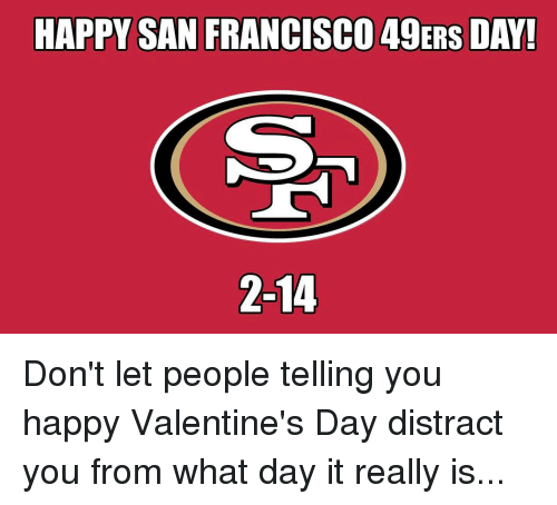 49er: HAPPY SAN FRANCISCO 49ERS DAY!  2-14 Don't let people telling you happy Valentine's Day distract you from what day it really is...