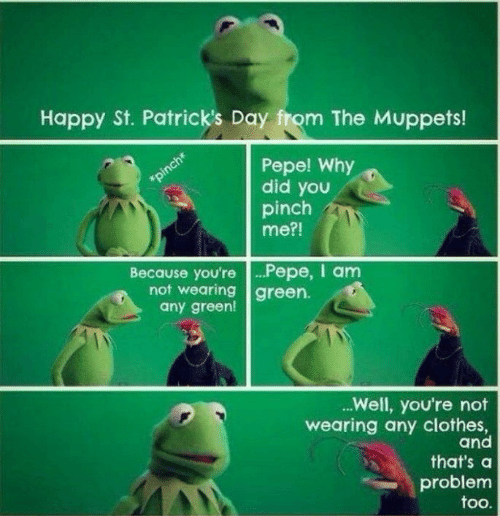 Clothes, The Muppets, and Happy: Happy St. Patrick's Day from The Muppets!  Pepe! Why  did you  pinch  me?!  Because you're .Pepe, I anm  not wearing green.  any green!  .Well, you're not  wearing any clothes,  and  that's a  problem  too