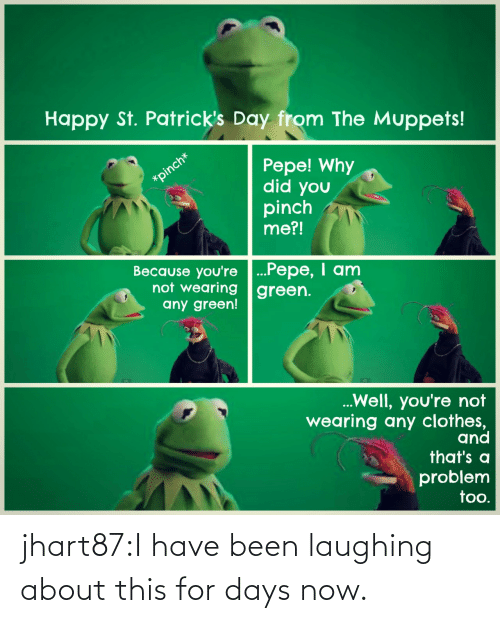 Why Did: Happy St. Patrick's Day from The Muppets!  Pepe! Why  did you  pinch  me?!  Because you're ...Pepe, I anm  not wearing green.  any green!  Well, you're not  wearing any clothes,  and  that's a  problem  too. jhart87:I have been laughing about this for days now.