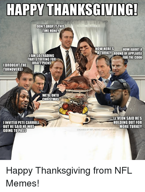 Christmas, Memes, and Nfl: HAPPY THANKSGIVING!  DONTDROP İTTHIS  TIME HONEY  NOW HERE'S HOW ABOUTA  AMSOTRADING  THAT STUFFING FOR  ATURKEY ROUND OFAPPLAUSE  FOR THE COOK  IBROUGHTTHE DRAFTPICKS  TURNOVERS!  WERE ONTO  CHRISTMAS  IINVITED PETE CARROLL  BUT HE SAID HE WAS  GOING TOPASS  LE'VEON SAID HE'S  HOLDING OUT FOR  MORE TURKEY  CREATED BY NFL MEMES (ONFL MEMES Happy Thanksgiving from NFL Memes!