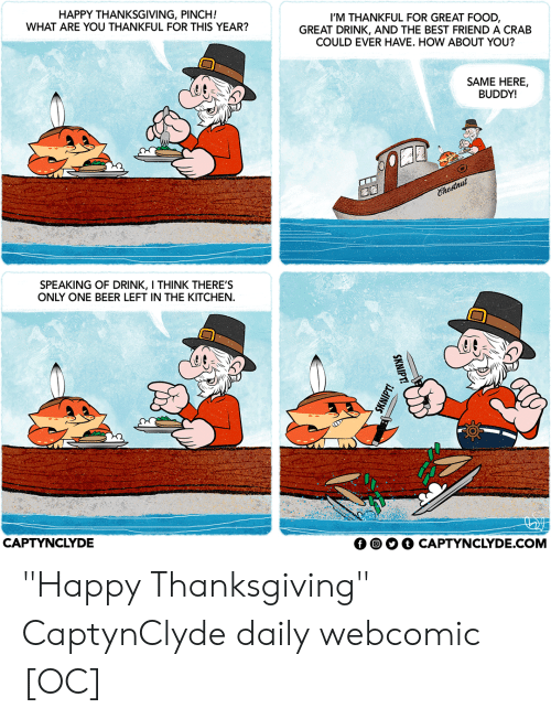 """One Beer: HAPPY THANKSGIVING, PINCH!  WHAT ARE YOU THANKFUL FOR THIS YEAR?  I'M THANKFUL FOR GREAT FOOD  GREAT DRINK, AND THE BEST FRIEND A CRAB  COULD EVER HAVE. HOW ABOUT YOU?  SAME HERE,  BUDDY!  Ehestnut  SPEAKING OF DRINK, I THINK THERE'S  ONLY ONE BEER LEFT IN THE KITCHEN  CAPTYNCLYDE  CAPTYNCLYDE.COM  SKNIPT!  SKNIPT! """"Happy Thanksgiving"""" CaptynClyde daily webcomic [OC]"""