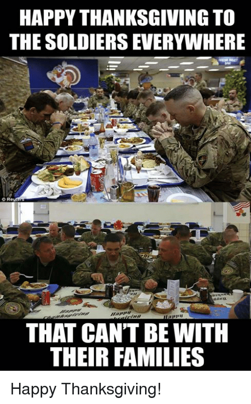 Memes, Soldiers, and Thanksgiving: HAPPY THANKSGIVING TO  THE SOLDIERS EVERYWHERE  o Re  THAT CAN'T BE WITH  THEIR FAMILIES Happy Thanksgiving!