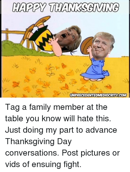 Thanksgiving Day: HAPPY THANKSGIWUNG  UNPRECEDENTED MEDIOCRITMACOM Tag a family member at the table you know will hate this.  Just doing my part to advance Thanksgiving Day conversations.  Post pictures or vids of ensuing fight.