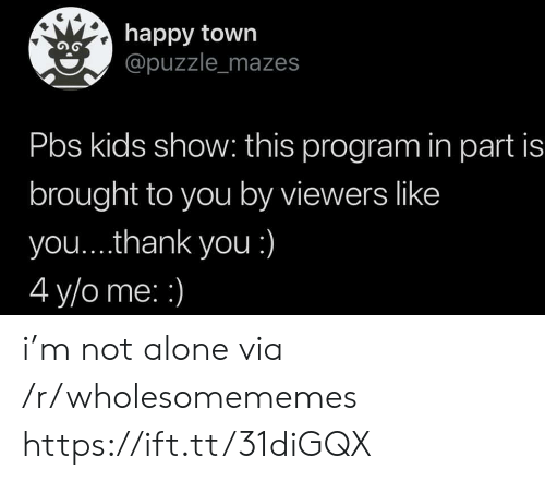 puzzle: happy town  @puzzle_mazes  Pbs kids show: this program in part is  brought to you by viewers like  you....thank you :)  4 y/o me: i'm not alone via /r/wholesomememes https://ift.tt/31diGQX