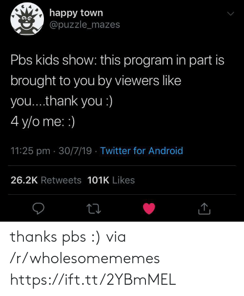 puzzle: happy town  @puzzle_mazes  Pbs kids show: this program in part is  brought to you by viewers like  you... .thank you :)  4 y/o me: :)  11:25 pm 30/7/19 Twitter for Android  26.2K Retweets 101K Likes thanks pbs :) via /r/wholesomememes https://ift.tt/2YBmMEL