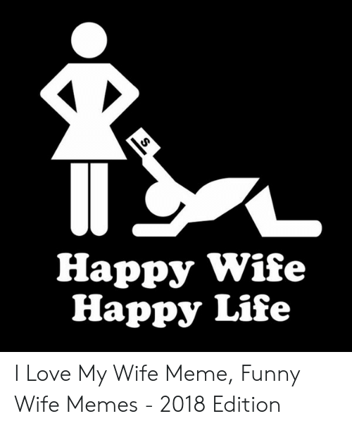 Love Of My Life Meme: Happy Wife  Happy Life I Love My Wife Meme, Funny Wife Memes - 2018 Edition