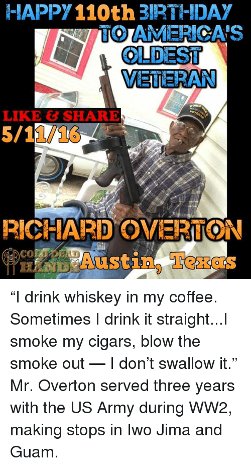 """austin texas: HAPPY110th 3IRTHIDA  TO AMERICA'S  OLDEST  VETERAN  RICHARD OVERTON  Austin, Texas """"I drink whiskey in my coffee. Sometimes I drink it straight...I smoke my cigars, blow the smoke out — I don't swallow it.""""  Mr. Overton served three years with the US Army during WW2, making stops in Iwo Jima and Guam."""