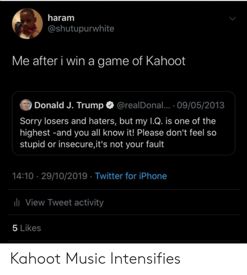 insecure: haram  @shutupurwhite  Me after i win a game of Kahoot  Donald J. Trump  @realDonal... 09/05/2013  Sorry losers and haters, but my 1Q. is one of the  highest -and you all know it! Please don't feel so  stupid or insecure,it's not your fault  14:10 29/10/2019 Twitter for iPhone  lView Tweet activity  5 Likes Kahoot Music Intensifies