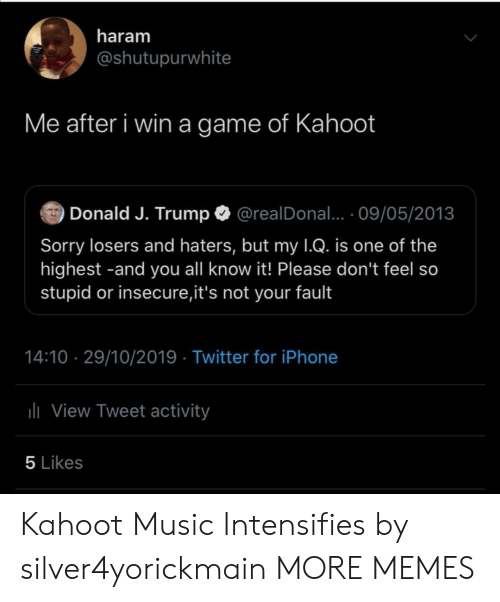 insecure: haram  @shutupurwhite  Me after i win a game of Kahoot  Donald J. Trump  @realDonal... 09/05/2013  Sorry losers and haters, but my 1Q. is one of the  highest -and you all know it! Please don't feel so  stupid or insecure,it's not your fault  14:10 29/10/2019 Twitter for iPhone  lView Tweet activity  5 Likes Kahoot Music Intensifies by silver4yorickmain MORE MEMES