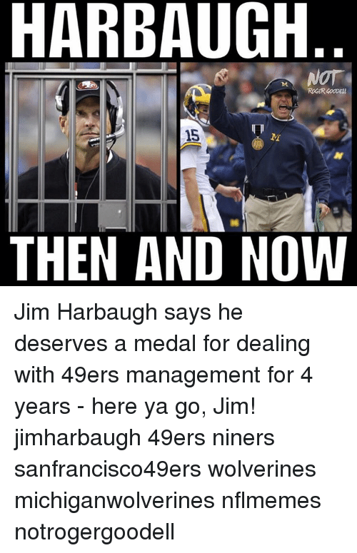 Jim Harbaugh: HARBAUGH  15  M  THEN AND NOW Jim Harbaugh says he deserves a medal for dealing with 49ers management for 4 years - here ya go, Jim! jimharbaugh 49ers niners sanfrancisco49ers wolverines michiganwolverines nflmemes notrogergoodell
