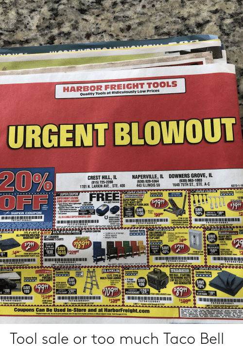 "America, Run, and Taco Bell: HARBOR FREIGHT TOOLS  Quality Tools at Ridicuiously Low Prices  URGENT BLOWOUT  20%  OFF  DOWNERS GROVE, IL  (630) 963-1003  1640 75TH ST., STE. A-C  NAPERVILLE, IL  (630) 820-5364  443 ILLINOIS 59  CREST HILL, IL  (815) 725-2280  1701 N. LARKIN AVE., STE. 400  6373-1-10  SUPER COUPON  Customer Rating lumina  SUPER COUPON  FREE  Customer Rating  SUPER COUPON  SUPER BRIGHT LED/SMD  LIFTS FROM  2-7/8"" TO 19-3/4""  PITTSBURGHHO  1 SELLIN0 JACKS IN AMERICA  12 SO  RAPID PUMP 3 TON  STEEL HEAVY DUTY  LOW PROFILE FLOOR JACK  $199  WORK LIGHT/FLASHLIGHT  Super-Strong, Ultra-Lightweight OVER 5,000  Composite Plastic  Magnetic Base&360 Swivel  Hook for Hands-Free Operation  3-AAA Batteries (included) PERFORMANCE  144 Lumens  YOUR CHOICE  OF COLOR  WITH ANY PURCHASE  $199  $2  5 STAR REVIEWS  ANY  SINGLE  COMPARE TO  TEO  CORRECT  X  SAVE  50% PORTFOLIO  SAVE  $179 99 $100  ITEM*  $13 52  Weighs  73 Ibs.  COMPARE TO  $39 98  SUPER COUPON  COMPARE TO  $99 99  TOOL  MODEL:W2364  ITEM  60566/63601  63991/64005  63878/69567  67227 shown  MCDEL:SLC128K  ALL IN A SINGLE SUPER POWERFUL LIGHT  MODEL:18300182  ITEM 61282  64264/68049/64266  64879/64881/60688  62326/61253 shown  757307350041  Coupun nrany f the tulfowing items or bran urchasede Ganoot be used witt  Plan gt erage cabinets chesis or rts  757558150041  757317280041  LIMIT 1-Coupon valid through 8/17/19*  Seve 20% onny Hein  r Gnstomer per tay  757316780041  LIMIT 4-Coupon valid through 8/17/19  Iraiters trencher ckho  JApiter Lv Pouln Predat Daytona Diamondback afiquake  Originat coup MIst be prasded Vaid roug B4  Bauer Cohra  Cannot be used with other discounts or prior purchase.co GIFTR must be prosented.  CUstomer par day,  Co  Limil 1  Valid through 8/17/19 while supplieslast,  SUPER COUPON  HaulMaster  SAVE HEAVY DUTY  50% HAND TRUCK  Non-transferale  SUPER COUPON  200LUMENS LED Wireless, tool-free and easy  SUPER BRIGHT  FLIP LIGHT  Customer Rating  Cust  Customer Rating  SUPER COUPON  GENERAL  7 FT.4""X9FT.6"" NEW  ALL PURPOSE/WEATHER  RESISTANT TARP  US  R COUPON  ing  15,000 cu. in. of storage  700 lb. capacity  Weighs 139 lbs  SERIES  BIGGER STRONGER MORE STADLE  installation  Great for closets, attics  cabinets and  garages  30, 5 DRAWER  MECHANIC'S CARTS  YOUR CHOICE  OF COLOR  $29  $189.99  600 lb.  capacity  $299  COMPARE TO  $2.99  COMPARE TO  Snap-on  BLUE-POINT SAVE  $830 $640$229  COMPARE TO  MILWAUKEE  $59.99  PROMIER SAVE  ITEM 3163  62775/62776  62973/95061 shown  40%  $4 99  $408  ITEM 64189  64723/63922 shown  $878  ITEM 69121/69129  69137/69249/69115/877 shown  MODEL: 70019  MODEL SW SWITCH12/24  MODEL KRBC10TBPES  DEL: BGBX10-Y  757346120041  757540780  LIMIT 3-Coupon valid throu  757485220041  757484680041  IMIT 4-Coupon valid through 8/17/19*  LIMIT5-Coupon valid through 8/17/19*  Item 64031, 64033, 64059, 64721,64722, 64720  LIMIT 1-Coupon valid through 8/17/19*  SUPER COUPON  Customer Rating  SUPER COUPON  Customer Rating  SUPER COUPON  Customer Rating  RCOUPON  FRANKLIN  TAILGATOR  900 MAX.STARTING/  700 RUNNING WATTS  2 HP (63 CC)2 CYCLE  GAS GENERATOR  COVERPRO  10FT.x20 FT.  PORTABLE  CAR CANOPY  OSHA/  ANSI  COMPLIANT  TAILGATOR  17 FT. TYPE IA  MULTI-TASK LADDER  Super Strong-  Holds up to  300 lbs.  Customer Rating  SAVE  ITEM 63418 $189  63419/62514  67646/63417 shown  5 hour  run time SAVE  @50%  SAVE  70%  $36  capacity  SAVE  $99  $399  1099  $126T10  $199  IC  COMPARE TO  COMPARE TO  COMPARE TO  POWERSMART  LITTLE GIANT 298 99  MODEL: XEM17  ITEM 63024/63025 shown  BLUE HAWK1999  MODEL 23522  MODEL:PS50  MODEL 7728  $10999  757494140041  ITEM 63054  62858 shown  757493060041  757541220041  757551810041  LIMIT 4-Coupon valid through 8/1719  1-Coupon valid through 8/17/19  LIMIT 1-Coupon valid through 8/17/19  LIMIT 2-Coupon valid through 8/17/19  Coupons Can Be Used In-Store and at HarborFreight.com  A Harbor Freight Tools, the ""Compare to price means that  which is an item with the same or similar tunction, was adver  ihe ""Compare to"" price by another national retniter in the U.S  Prices advertised by others may vary by location. No other  should be implled. For more information. go to HarborFreight.cc  *Original coupon only. No use on prior purchases after 30 days from original purchase or without original receipt. Vallid through 8/17/19.  P1ZTSBURGH Tool sale or too much Taco Bell"