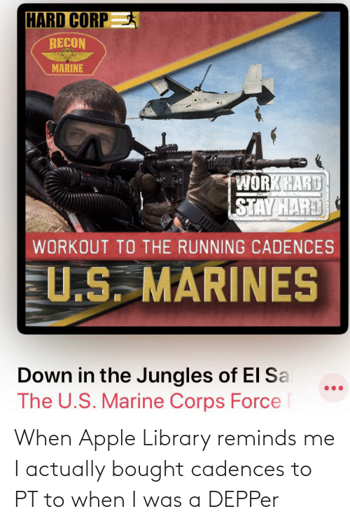 Jungles: HARD CORP  RECON  MARINE  WORKHARD  STAY HARD  WORKOUT TO THE RUNNING CADENCES  U.S. MARINES  Down in the Jungles of El Sa  The U.S. Marine Corps Force F When Apple Library reminds me I actually bought cadences to PT to when I was a DEPPer