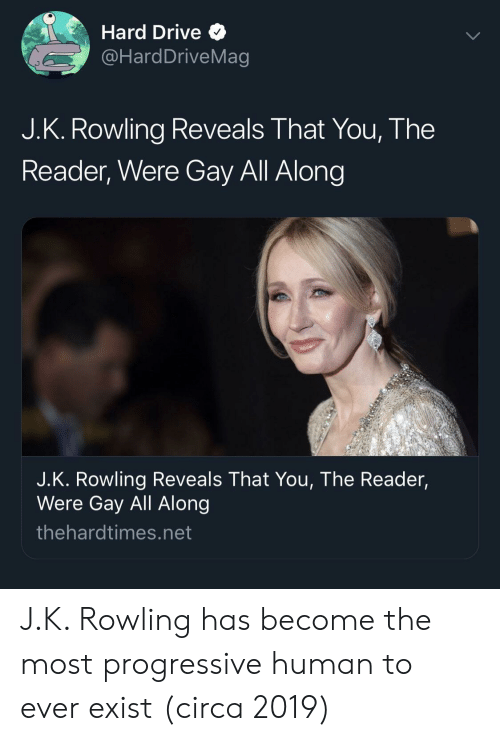Progressive: Hard Drive Q  @HardDriveMag  J.K. Rowling Reveals That You, The  Reader, Were Gay All Along  J.K. Rowling Reveals That You, The Reader,  Were Gay All Along  thehardtimes.net J.K. Rowling has become the most progressive human to ever exist (circa 2019)