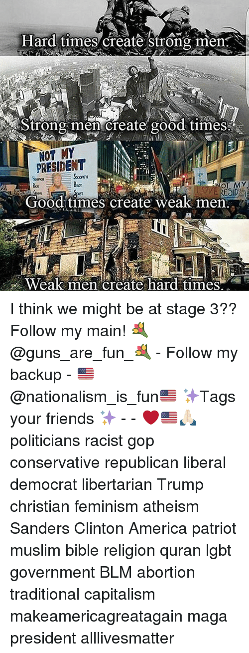 reside: Hard times create strong men  Strong create good times!  NOT MY  NOT MY  RESID  Good times create weak men  Weak men create hard times. I think we might be at stage 3?? Follow my main! 💐@guns_are_fun_💐 - Follow my backup - 🇺🇸@nationalism_is_fun🇺🇸 ✨Tags your friends ✨ - - ❤️🇺🇸🙏🏻 politicians racist gop conservative republican liberal democrat libertarian Trump christian feminism atheism Sanders Clinton America patriot muslim bible religion quran lgbt government BLM abortion traditional capitalism makeamericagreatagain maga president alllivesmatter