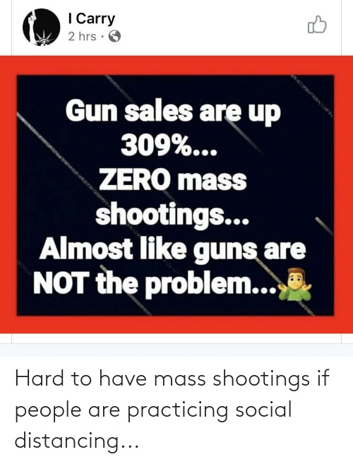 practicing: Hard to have mass shootings if people are practicing social distancing...