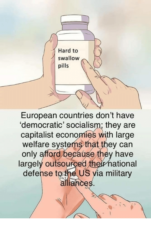welfare: Hard to  swallow  pills  European countries don't have  'democratic' socialism; they are  capitalist economies with large  welfare systems that they can  only afford because they have  largely outsourced theirnational  defense tothe US yia military  ance