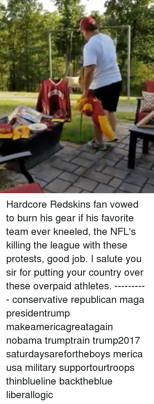I Salute You: Hardcore Redskins fan vowed to burn his gear if his favorite team ever kneeled, the NFL's killing the league with these protests, good job. I salute you sir for putting your country over these overpaid athletes. ---------- conservative republican maga presidentrump makeamericagreatagain nobama trumptrain trump2017 saturdaysarefortheboys merica usa military supportourtroops thinblueline backtheblue liberallogic