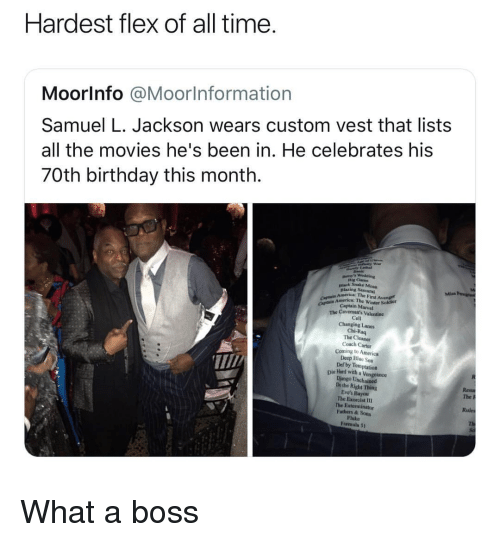 Django Unchained: Hardest flex of all time  Moorlnfo @Moorlnformation  Samuel L. Jackson wears custom vest that lists  all the movies he's been in. He celebrates his  70th birthday this month.  Dig Cam  nlack Snake Moun  Blazing Sa  America: The First Avenge  mrice: The Winter Sokdier  CAp Captain Marvel  The Cavemon's Valentine  Cell  Changing Lanes  Chi-Raq  The Cleaner  Coach Carter  Coming to America  Deep Bluc Sea  Def by Temptation  T/  Die lHand with a Vengeance  Django Unchained  Dothe Right Thing  Eve's Bayou  The Exorcist I1  The Exterminator  Fathers & Sons  Fluke  Formula 5t  The P  Rules What a boss