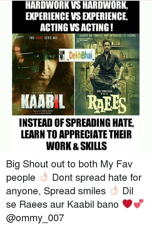 dil se: HARDWORK VS HARDWORK,  EXPERIENCE VSEXPERIENCE,  ACTING VSACTING!  THE MIND  SEES ALL  Dekh Bhai  SHAHRUKH KHAN  KAARIL RAEES  INSTEAD OFSPREADING HATE,  LEARN TO APPRECIATE THEIR  WORK &SKILLS Big Shout out to both My Fav people 👌🏻 Dont spread hate for anyone, Spread smiles 👌🏻 Dil se Raees aur Kaabil bano ❤️💕 @ommy_007