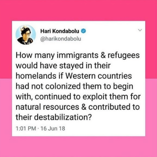 Refugees: Hari Kondabolu  @harikondabolu  How many immigrants & refugees  would have stayed in their  homelands if Western countries  had not colonized them to begin  with, continued to exploit them for  natural resources & contributed to  their destabilization?  1:01 PM 16 Jun 18