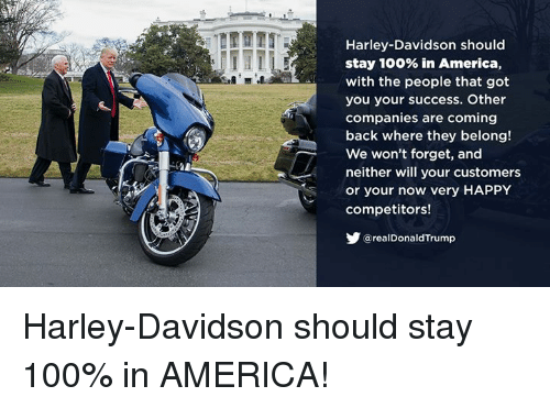 America, Anaconda, and Happy: Harley-Davidson should  stay 100% in America,  with the people that got  you your success. Other  companies are coming  back where they belong!  We won't forget, and  neither will your customers  or your now very HAPPY  competitors!  @realDonaldTrump Harley-Davidson should stay 100% in AMERICA!