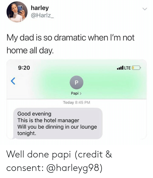 Dad, Good, and Home: harley  @Harlz_  My dad is so dramatic when l'm not  home all day.  9:20  LTE  Papi>  Today 8:45 PM  Good evening  This is the hotel manager  Will you be dinning in our lounge  tonight. Well done papi (credit & consent: @harleyg98)
