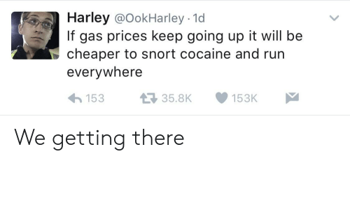 snort: Harley @OokHarley - 1d  If gas prices keep going up it will be  cheaper to snort cocaine and run  everywhere  15335.8K153K We getting there
