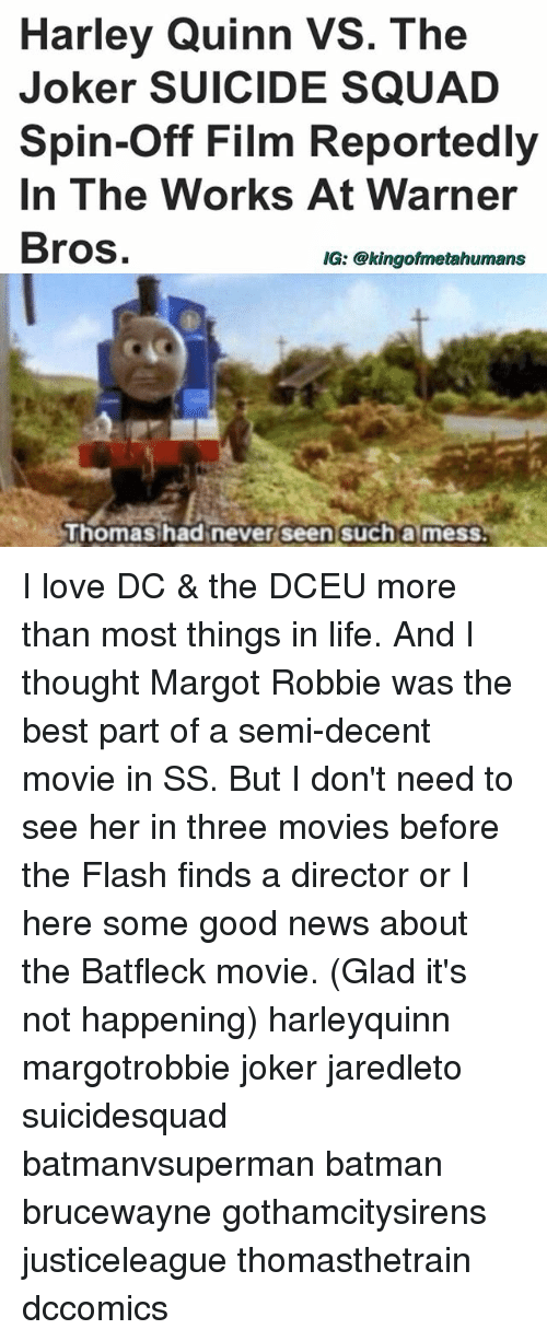Semy: Harley Quinn VS. The  Joker SUICIDE SQUAD  Spin-Off Film Reportedly  In The Works At Warner  Bros  IG: @kingofmetahumans  Thomas had never seen such a mess I love DC & the DCEU more than most things in life. And I thought Margot Robbie was the best part of a semi-decent movie in SS. But I don't need to see her in three movies before the Flash finds a director or I here some good news about the Batfleck movie. (Glad it's not happening) harleyquinn margotrobbie joker jaredleto suicidesquad batmanvsuperman batman brucewayne gothamcitysirens justiceleague thomasthetrain dccomics