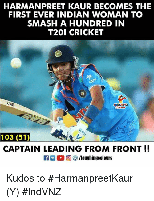 Smashing, Cricket, and Indian: HARMANPREET KAUR BECOMES THE  FIRST EVER INDIAN WOMAN TO  SMASH A HUNDRED IN  T201 CRICKET  BAS  LAUGHING  103 (51)  CAPTAIN LEADING FROM FRONT!! Kudos to #HarmanpreetKaur (Y) #IndVNZ