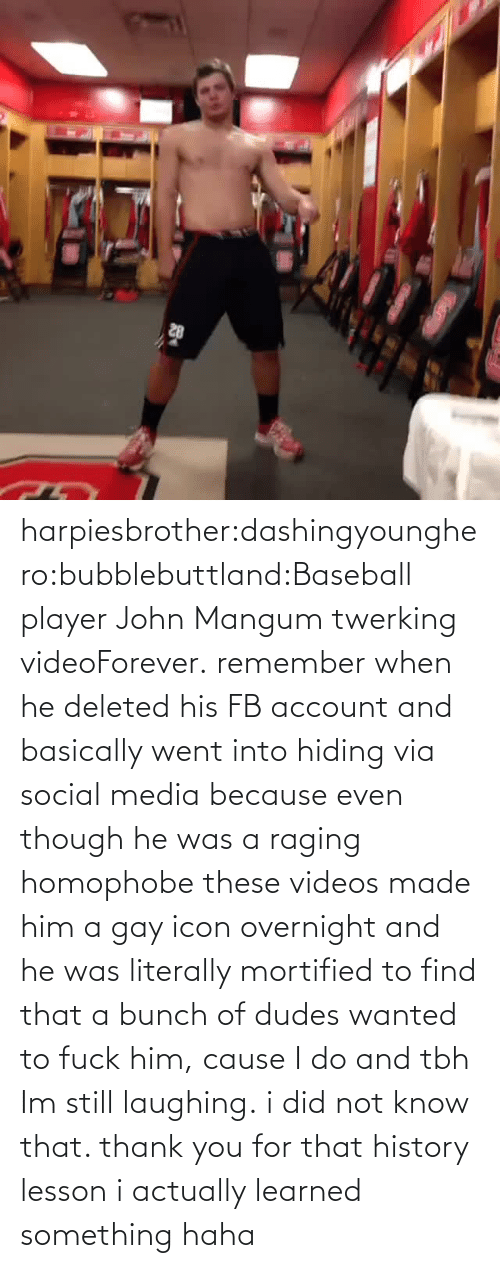 Baseball Player: harpiesbrother:dashingyounghero:bubblebuttland:Baseball player John Mangum twerking videoForever.  remember when he deleted his FB account and basically went into hiding via social media because even though he was a raging homophobe these videos made him a gay icon overnight and he was literally mortified to find that a bunch of dudes wanted to fuck him, cause I do and tbh Im still laughing.  i did not know that. thank you for that history lesson i actually learned something haha