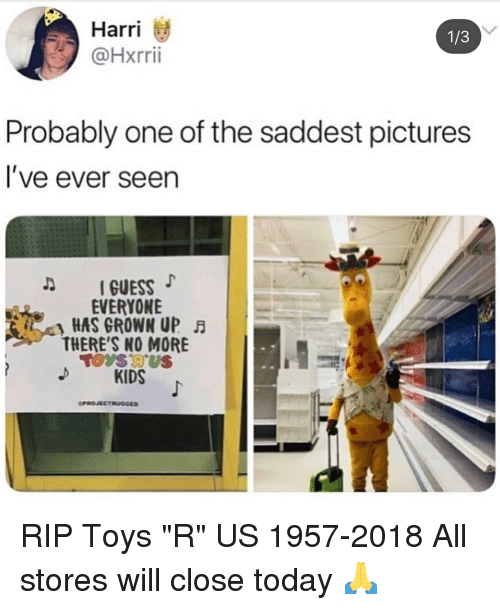 "Memes, Toys R Us, and Guess: Harri  @Hxrri  1/3  Probably one of the saddest pictures  l've ever seen  D GUESS  EVERYONE  HAS GROWN UP FA  THERE'S NO MORE  KIDS  PROJECTRUGGED RIP Toys ""R"" US 1957-2018 All stores will close today 🙏"