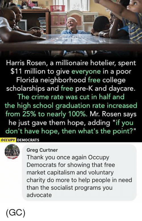 """Anaconda, College, and Crime: Harris Rosen, a millionaire hotelier, spent  $11 million to give everyone in a poor  Florida neighborhood free college  scholarships and free pre-K and daycare.  The crime rate was cut in half and  the high school graduation rate increased  from 25% to nearly 100%. Mr. Rosen says  he just gave them hope, adding """"if you  don't have hope, then what's the point?""""  CCUPY DEMOCRATS  Greg Curtner  Thank you once again Occupy  Democrats for showing that free  market capitalism and voluntary  charity do more to help people in need  than the socialist programs you  advocate (GC)"""