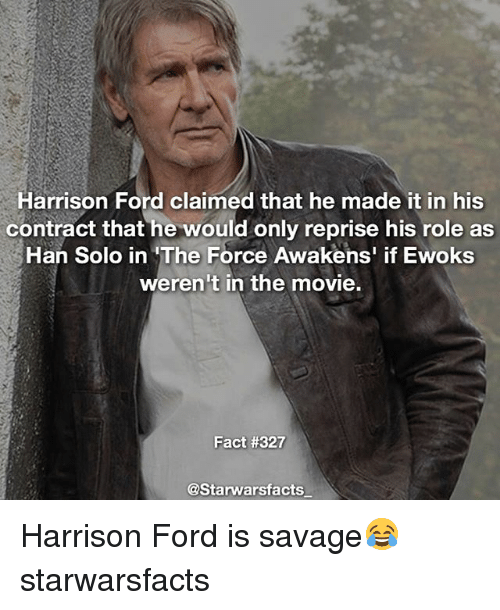 Hans Solo: Harrison Ford claimed that he made it in his  contract that he would only reprise his role as  Han Solo in The Force Awakens' if Ewoks  weren't in the movie.  Fact #327  @Starwarsfacts Harrison Ford is savage😂 starwarsfacts