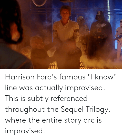 """Fords: Harrison Ford's famous """"I know"""" line was actually improvised. This is subtly referenced throughout the Sequel Trilogy, where the entire story arc is improvised."""