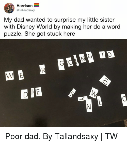 Dad, Dank, and Disney: Harrison  @Tallandsaxy  My dad wanted to surprise my little sister  with Disney World by making her do a word  puzzle. She got stuck here Poor dad.  By Tallandsaxy   TW