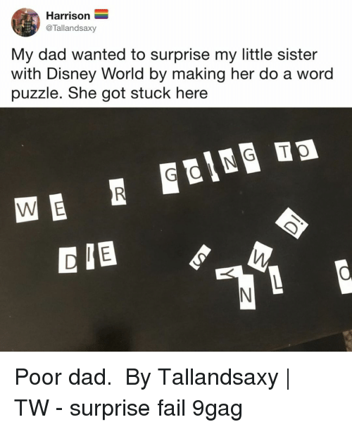 9gag, Dad, and Disney: Harrison  @Tallandsaxy  My dad wanted to surprise my little sister  with Disney World by making her do a word  puzzle. She got stuck here  D IB Poor dad.⠀ ⠀ By Tallandsaxy | TW⠀ -⠀ surprise fail 9gag
