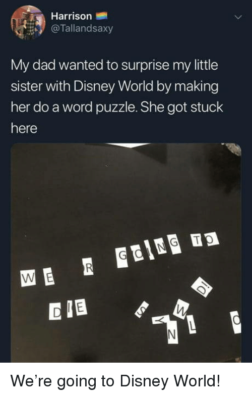 Dad, Disney, and Disney World: Harrison  @Tallandsaxy  My dad wanted to surprise my little  sister with Disney World by making  her do a word puzzle. She got stuck  here  CIB We're going to Disney World!