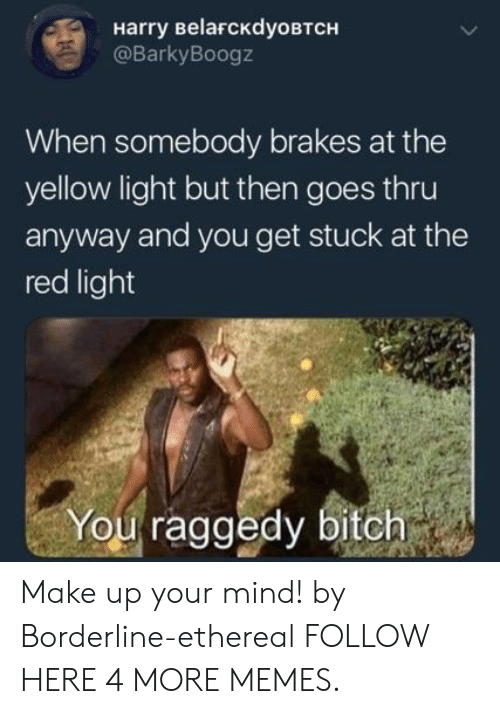 ethereal: Harry BelaFcKdyoBTCH  @BarkyBoogz  When somebody brakes at the  yellow light but then goes thru  anyway and you get stuck at the  red light  You raggedy bitch Make up your mind! by Borderline-ethereal FOLLOW HERE 4 MORE MEMES.