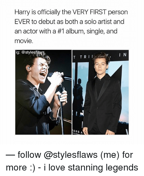 Stanning: Harry is officially the VERY FIRST person  EVER to debut as both a solo artist and  an actor with a #1 album, single, and  movie  ig: @stylesflas  ERS A — follow @stylesflaws (me) for more :) - i love stanning legends