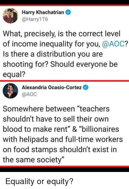 "aoc: Harry Khachatrian  @Harry1T6  What, precisely, is the correct level  of income inequality for you, @AOC?  Is there a distribution you are  shooting for? Should everyone be  equal?  Alexandria Ocasio-Cortez  @АОС  Somewhere between ""teachers  shouldn't have to sell their own  blood to make rent"" & ""billionaires  with helipads and full-time workers  on food stamps shouldn't exist in  the same society"" Equality or equity?"