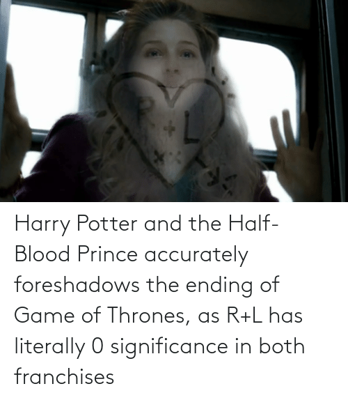 Harry Potter: Harry Potter and the Half-Blood Prince accurately foreshadows the ending of Game of Thrones, as R+L has literally 0 significance in both franchises