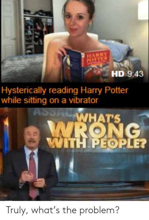 problem: HARRY  POTTER  HD 9:43  Hysterically reading Harry Potter  while sitting on a vibrator  ASSALWHAT'S  WRONG  WITH PEOPLE? Truly, what's the problem?