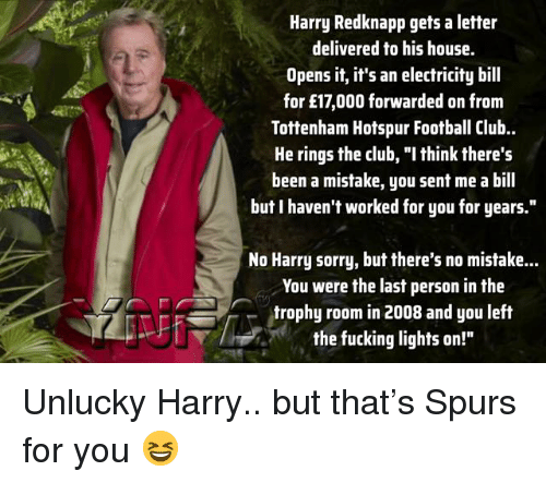 """Club, Football, and Fucking: Harry Redknapp gets a letter  delivered to his house.  Opens it, it's an electricity bill  for £17,000 forwarded on from  Tottenham Hotspur Football Club.  He rings the club, """"I think there's  been a mistake, you sent me a bill  but I haven't worked for you for years.""""  No Harry sorry, but there's no mistake...  You were the last person in the  trophy room in 2008 and you left  the fucking lights on!"""" Unlucky Harry.. but that's Spurs for you 😆"""