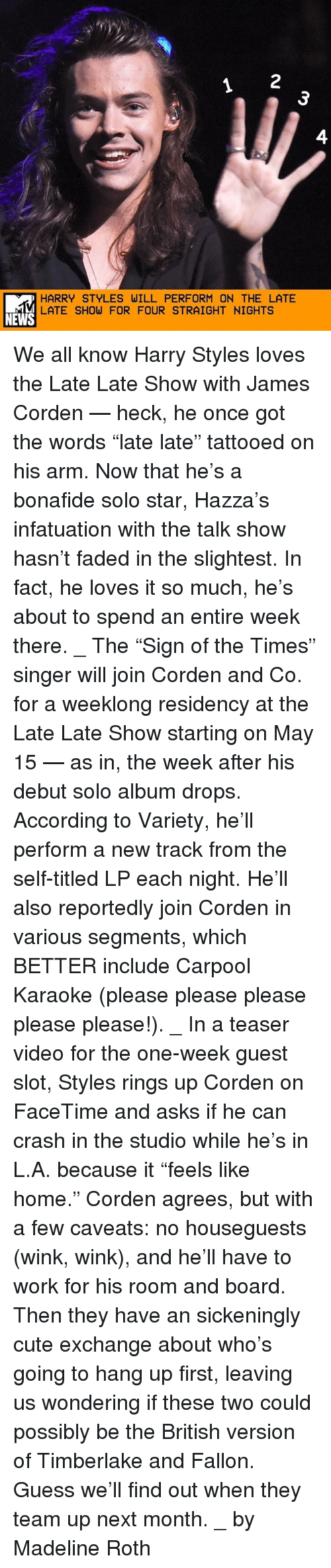 "please please please: HARRY STYLES WILL PERFORM ON THE LATE  LATE SHOW FOR FOUR STRAIGHT NIGHTS  NEWS We all know Harry Styles loves the Late Late Show with James Corden — heck, he once got the words ""late late"" tattooed on his arm. Now that he's a bonafide solo star, Hazza's infatuation with the talk show hasn't faded in the slightest. In fact, he loves it so much, he's about to spend an entire week there. _ The ""Sign of the Times"" singer will join Corden and Co. for a weeklong residency at the Late Late Show starting on May 15 — as in, the week after his debut solo album drops. According to Variety, he'll perform a new track from the self-titled LP each night. He'll also reportedly join Corden in various segments, which BETTER include Carpool Karaoke (please please please please please!). _ In a teaser video for the one-week guest slot, Styles rings up Corden on FaceTime and asks if he can crash in the studio while he's in L.A. because it ""feels like home."" Corden agrees, but with a few caveats: no houseguests (wink, wink), and he'll have to work for his room and board. Then they have an sickeningly cute exchange about who's going to hang up first, leaving us wondering if these two could possibly be the British version of Timberlake and Fallon. Guess we'll find out when they team up next month. _ by Madeline Roth"