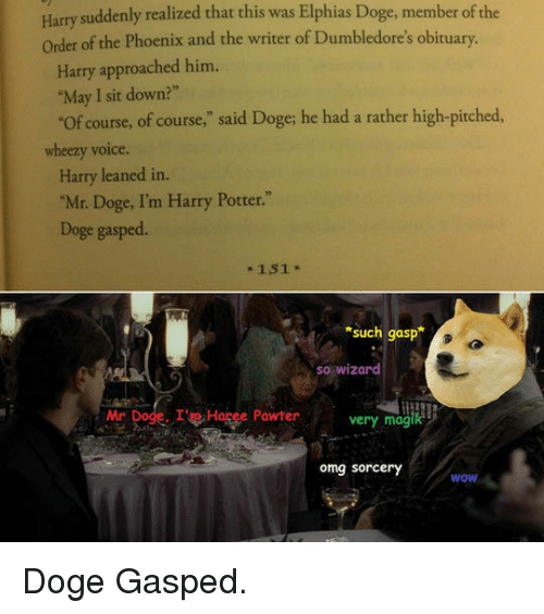 """obituary: Harry suddenly realized that this was Elphias Doge, member of the  Order of the Phoenix and the writer of Dumbledore's obituary.  Harry approached him.  """"May I sit down?""""  Of course, of course,"""" said Doge; he had a rather high-pitched,  wheezy voice.  Harry leaned in.  """"Mr. Doge, I'm Harry Potter.""""  Doge gasped.  - 151  such gasp  so wizard  Mr Doge. IHagee Pawter  very magik  omg sorcery  wow <p>Doge Gasped.</p>"""