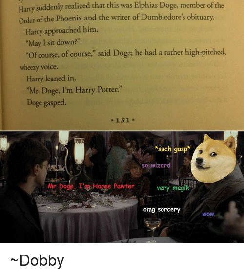 """obituary: Harry suddenly realized that this was Elphias Doge, member ofthe  order of the Phoenix and the writer of Dumbledore's obituary.  Harry approached him.  """"May I sit down?""""  """"of course, of course,"""" said Doge; he had a rather high-pitched  wheezy voice  Harry leaned in.  """"Mr. Doge, I'm Harry Potter.""""  Doge gasped.  151  *such gasp  so wizard  Mr  Dogg. I't Hapee Pawter very magik  omg Sorcery  WOW ~Dobby"""