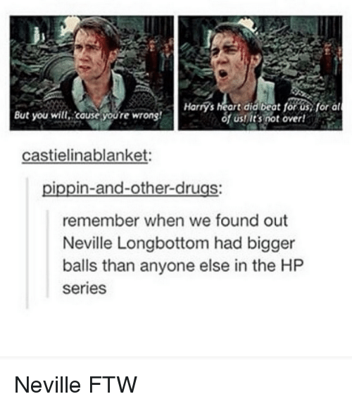 Neville Longbottomed: Harry's heart did beat us,for al  of Usnit's not over!  But you will cause youre wrong!  castielinablanket:  in-and-other-drugs  remember when we found out  Neville Longbottom had bigger  balls than anyone else in the HP  series Neville FTW