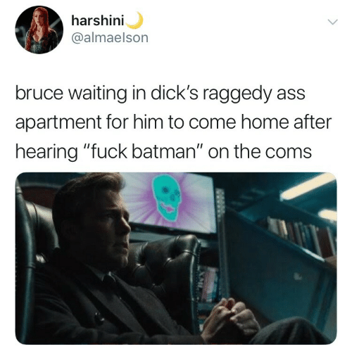 "Ass, Batman, and Dicks: harsh  @almaelson  ini  bruce waiting in dick's raggedy ass  apartment for him to come home after  hearing ""fuck batman"" on the coms"
