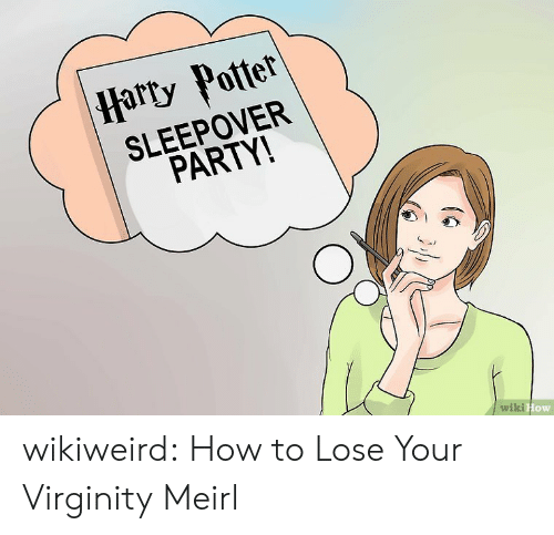 wiki how: |Harty Potter  SLEEPOVER  PARTY!  wiki How wikiweird:  How to Lose Your Virginity  Meirl