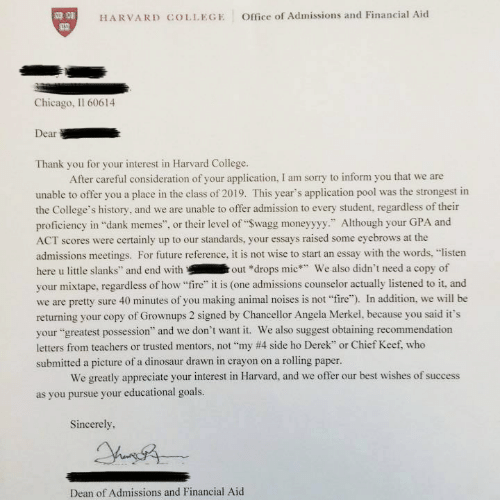 """Counselors: HARVARD COLLEGE  Office of Admissions and Financial Aid  T3  Chicago, Il 60614  Dear  Thank you for your interest in Harvard College  After careful consideration of your application, I am sorry to inform you that we are  unable to offer you a place in the class of 2019. This year's application pool was the strongest in  the College's history, and we are unable to offer admission to every student, regardless of their  proficiency in """"dank memes"""", or their level of """"Swagg moneyyyy."""" Although your GPA and  ACT scores were certainly up to our standards, your essays raised some eyebrows at the  admissions meetings. For future reference, it is not wise to start an essay with the words, """"listen  here u little slanks"""" and end without *drops mic We also didn't need a copy of  your mixtape, regardless of how """"fire"""" it is (one admissions counselor actually listened to it, and  we are pretty sure 40 minutes of you making animal noises is not """"fire""""). In addition, we will be  returning your copy of Grownups 2 signed by Chancellor Angela Merkel, because you said it's  your """"greatest possession"""" and we don't want it. We also suggest obtaining recommendation  letters from teachers or trusted mentors, not """"my #4 side ho Derek', or Chief Keef who  submitted a picture of a dinosaur drawn in crayon on a rolling paper.  We greatly appreciate your interest in Harvard, and we offer our best wishes of success  as you pursue your educational goals.  Sincerely.  Dean of Admissions and Financial Aid"""